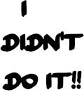 I DIDN'T DO IT!!