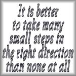 It is better to take many small steps...
