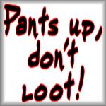 Pants up, don't loot!