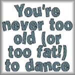 You're never too old (or too fat) to dance