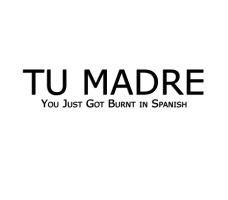 TU MADRE- You Just Got Burnt in Spanish