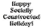 Happy Socially Constructed Holiday