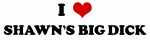 I Love SHAWN'S BIG DICK