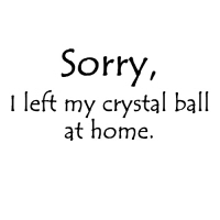Sorry, I left my crystal ball at home