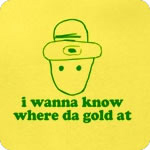 I Wanna Know Where Da Gold At T-Shirt