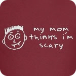my mom thinks i'm scary