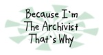 Because I'm The Archivist