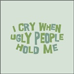 I Cry When Ugly People Hold Me