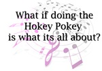 What if doing the Hokey Pokey is what its