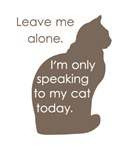 Leave Me Alone I'm Only Speaking To My Cat Today