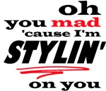 You Mad Stylin on You