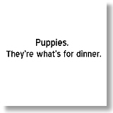Puppies.  They're what's for dinner.
