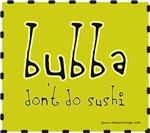 Bubba don't do Sushi