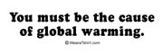 You must be the cause of global warming.