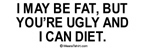 I may be fat, but you're ugly and I can diet