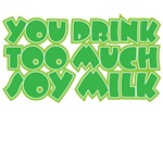 YOu drink too much soy milk