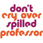 Don't Cry over Spilled Professor