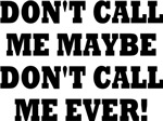 DON'T CALL ME MAYBE DON'T CALL ME EVER