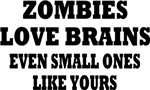 ZOMBIES LOVE BRAINS EVEN SMALL ONES LIKE YOURS