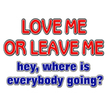 Love me or leave me...