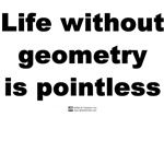 Life Without Geometry is pointless is a another math geek t-shirt that will have you laughing at how smart you are.  This is perfect for all math geek and math teachers alike.