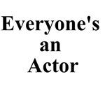 Everyone's an Actor