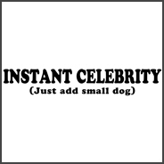 Instant Celebrity: Just Add Small Dog - Funny T-Sh