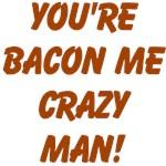 YOU'RE BACON ME CRAZY MAN!