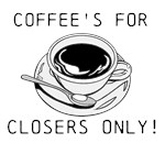 COFFEE'S FOR CLOSERS ONLY!