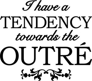 I Have A Tendency Towards The Outre