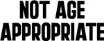 Not Age Appropriate T-shirts