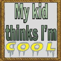 my kid thinks i'm cool