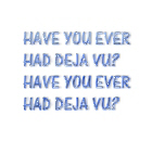 Have you ever had deja vu
