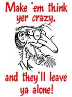 Make 'Em Think Yer Crazy...