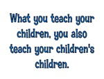 WHAT YOU TEACH YOUR CHILDREN