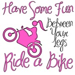 Have Some Fun Between Your Legs, Ride A Bike.