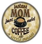 INSTANT MOM - ADD COFFEE (AND A LITTLE SUGAR)