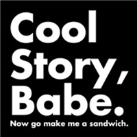 Cool Story, Babe. Now Go Make Me A Sandwich