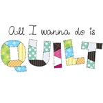 All I Wanna Do... QUILT!