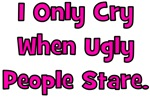I Only Cry When Ugly People Stare.