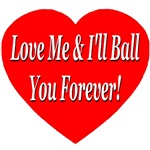 Love Me I'll Ball You Forever!