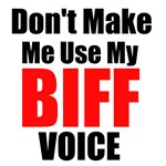 Dont Make Me Use My Biff Voice