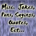 Misc.  Jokes, Puns, Sayings, Quotes, Ect...