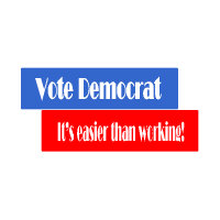 Vote Democrat...it's easier than working!