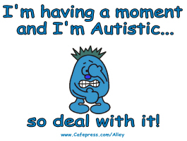 I'M HAVING A MOMENT & I'M AUTISTIC SO DEAL WITH IT