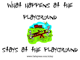 WHAT HAPPENS AT THE PLAYGROUND STAYS AT THE PLAYGR