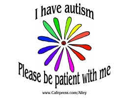 I HAVE AUTISM-PLEASE BE PATIENT WITH ME