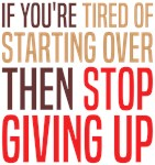 Tired Of Starting Over Stop Giving Up