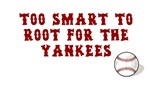 Too Smart To Root For The Yankees