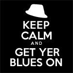 Keep Calm Get Yer Blues On